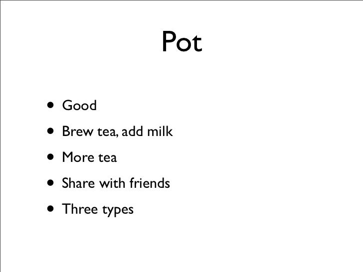 Pot  • Good • Brew tea, add milk • More tea • Share with friends • Three types