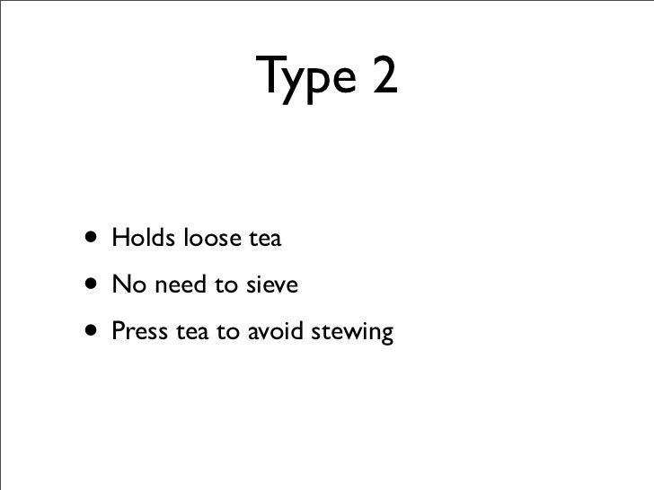 Type 2  • Holds loose tea • No need to sieve • Press tea to avoid stewing