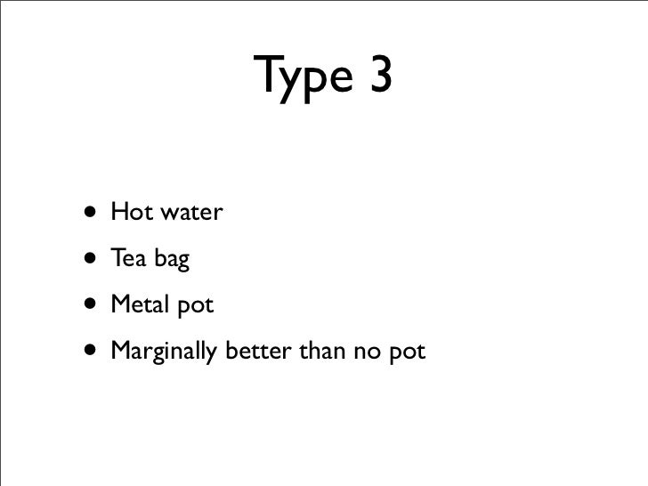 Type 3  • Hot water • Tea bag • Metal pot • Marginally better than no pot