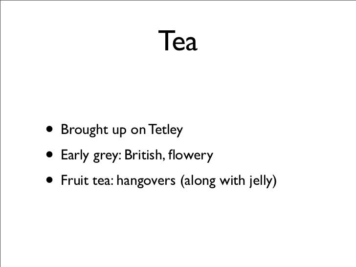 Tea  • Brought up on Tetley • Early grey: British, flowery • Fruit tea: hangovers (along with jelly)