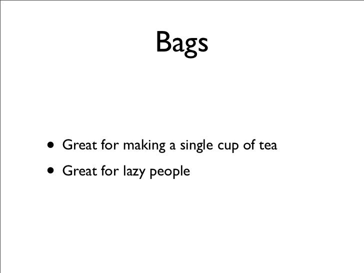 Bags   • Great for making a single cup of tea • Great for lazy people