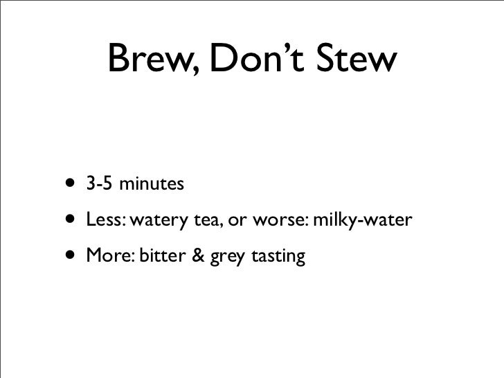 Brew, Don't Stew  • 3-5 minutes • Less: watery tea, or worse: milky-water • More: bitter & grey tasting