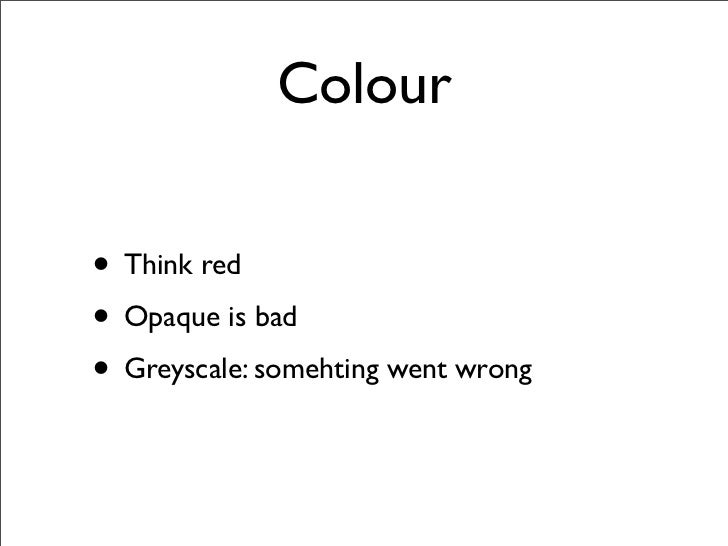 Colour  • Think red • Opaque is bad • Greyscale: somehting went wrong