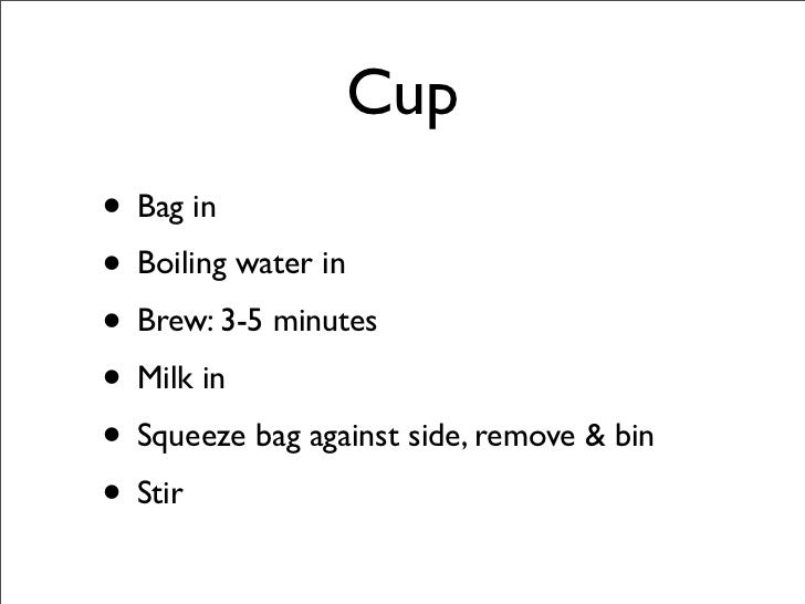 Cup • Bag in • Boiling water in • Brew: 3-5 minutes • Milk in • Squeeze bag against side, remove & bin • Stir