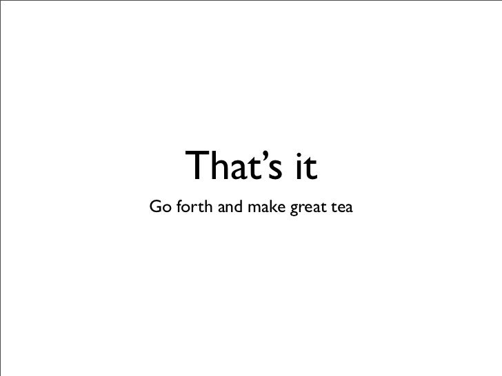That's it Go forth and make great tea