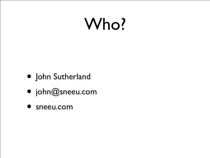 Who?  • John Sutherland • john@sneeu.com • sneeu.com