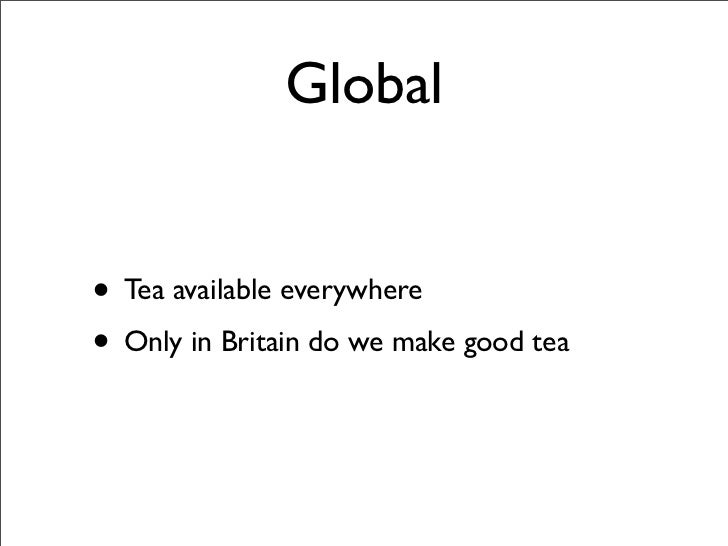 Global   • Tea available everywhere • Only in Britain do we make good tea
