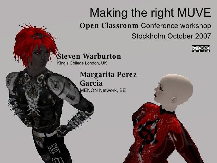 Making the right MUVE Open Classroom  Conference workshop Stockholm October 2007 Steven Warburton King's College London, U...
