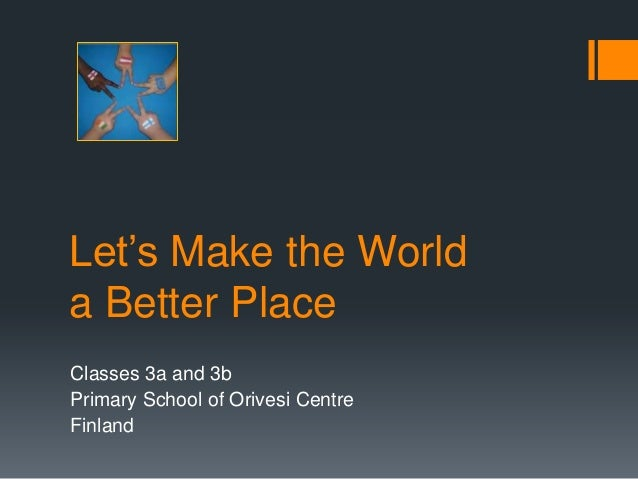 Let's Make the Worlda Better PlaceClasses 3a and 3bPrimary School of Orivesi CentreFinland