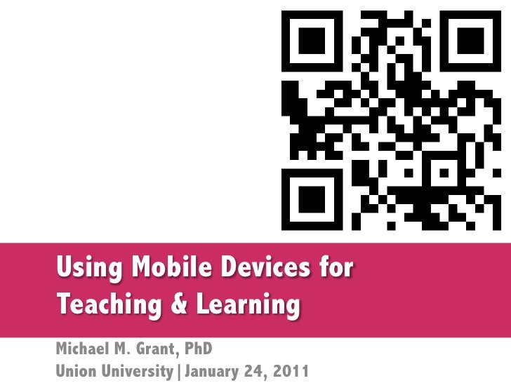 Using Mobile Devices forTeaching & LearningMichael M. Grant, PhDUnion University|January 24, 2011