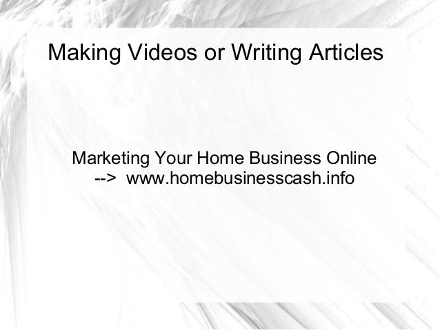 Making Videos or Writing Articles  Marketing Your Home Business Online --> www.homebusinesscash.info