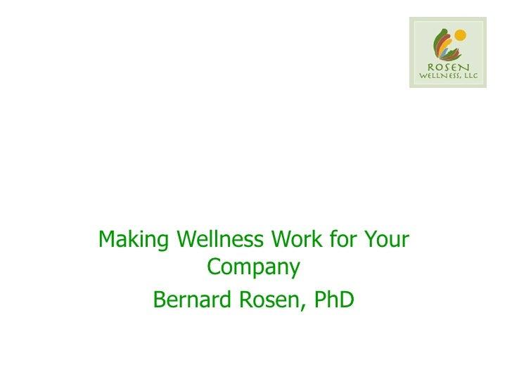 Making Wellness Work for Your Company Bernard Rosen, PhD