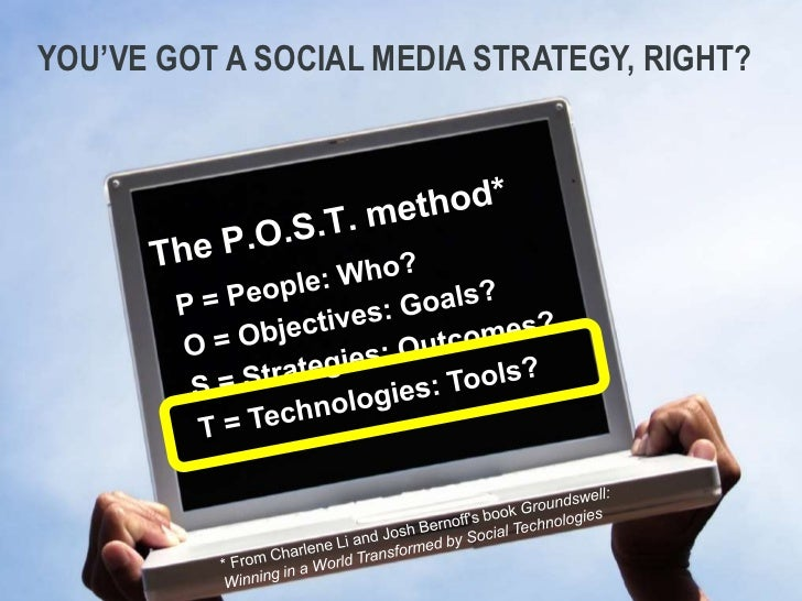you've got a social media Strategy, right?<br />The P.O.S.T. method*<br />P = People: Who?<br />O = Objectives: Goals?<br ...
