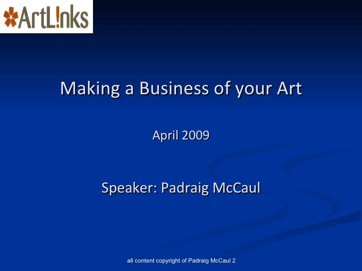 Making a Business of your Art April 2009 Speaker: Padraig McCaul