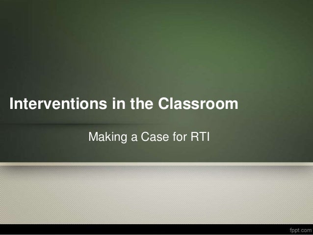 Interventions in the Classroom          Making a Case for RTI