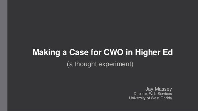 Making a Case for CWO in Higher Ed  (a thought experiment)  Jay Massey  Director, Web Services  University of West Florida