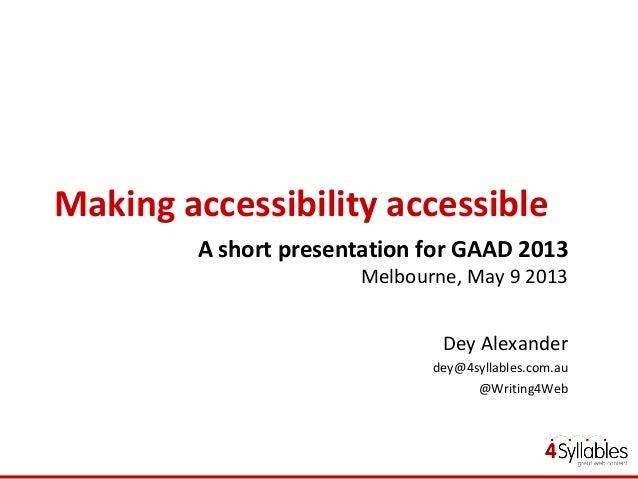 Making accessibility accessibleA short presentation for GAAD 2013Melbourne, May 9 2013Dey Alexanderdey@4syllables.com.au@W...