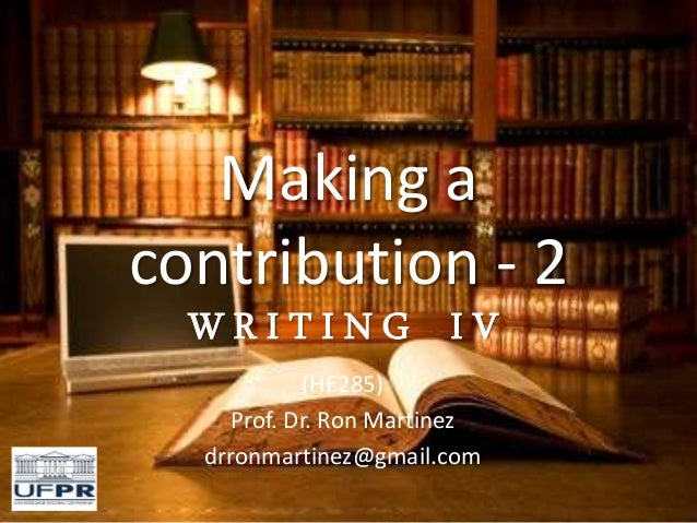 Making a contribution - 2 W R I T I N G I V (HE285) Prof. Dr. Ron Martinez drronmartinez@gmail.com