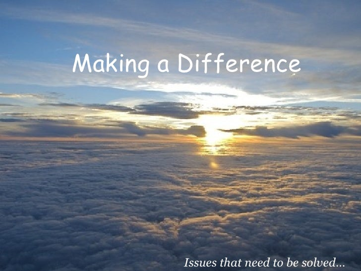 Making a Difference Issues that need to be solved…