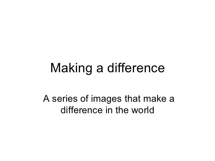 Making a differenceA series of images that make a    difference in the world