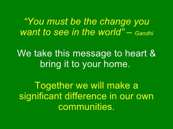 """"""" You must be the change you want to see in the world"""" –  Gandhi We take this message to heart & bring it to your home.  T..."""