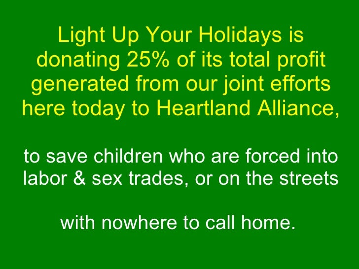 Light Up Your Holidays is donating 25% of its total profit generated from our joint efforts here today to Heartland Allian...