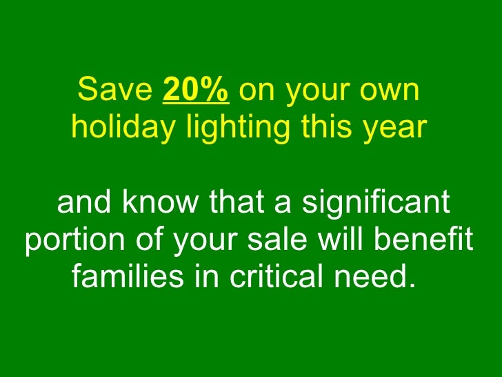 Save  20%  on your own holiday lighting this year   and know that a significant portion of your sale will benefit families...