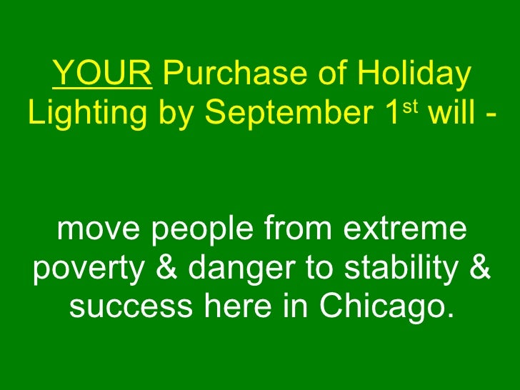 YOUR  Purchase of Holiday Lighting by September 1 st   will -    move people from extreme poverty & danger to stability & ...