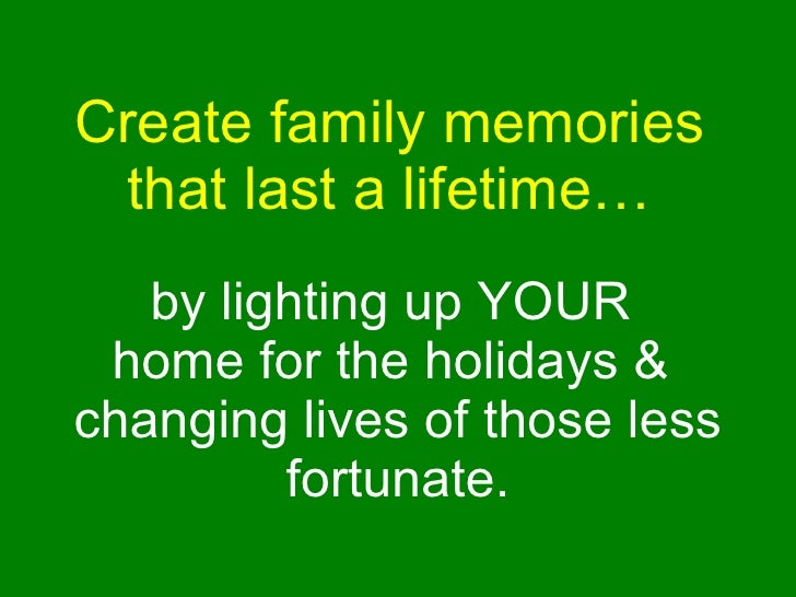 Create family memories  that last a lifetime…   by lighting up YOUR  home for the holidays &  changing lives of those less...