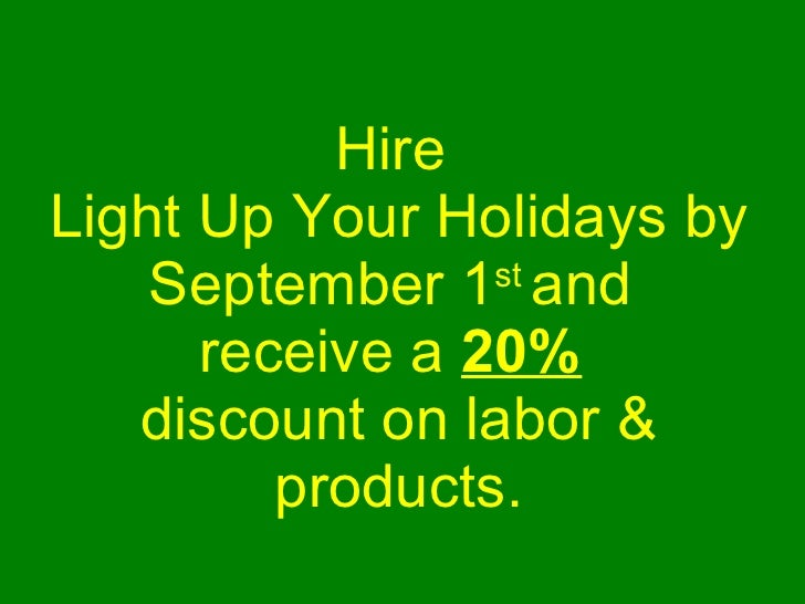 Hire  Light Up Your Holidays by September 1 st  and  receive a  20%   discount on labor & products.