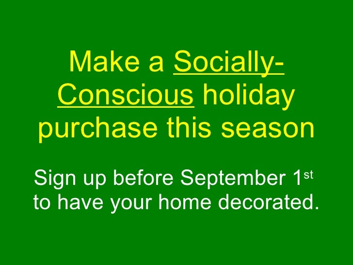 Make a  Socially-Conscious  holiday purchase this season Sign up before September 1 st   to have your home decorated.