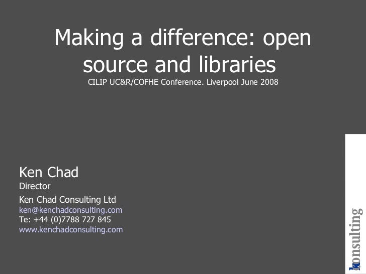 Making a difference: open source and libraries  CILIP UC&R/COFHE Conference. Liverpool June 2008 Ken Chad Director Ken Cha...