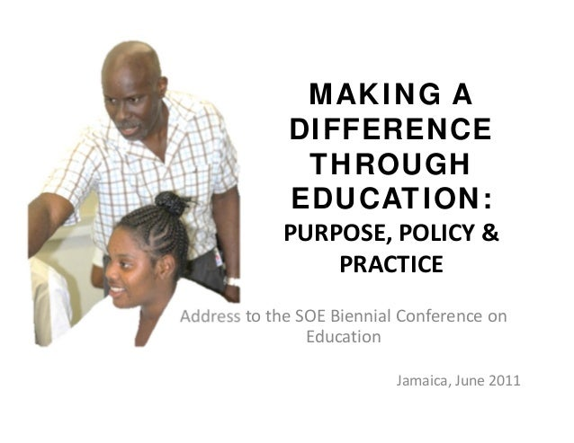 MAKING A DIFFERENCE THROUGH EDUCATION: PURPOSE,POLICY& PRACTICE AddresstotheSOEBiennialConferenceon Education J...
