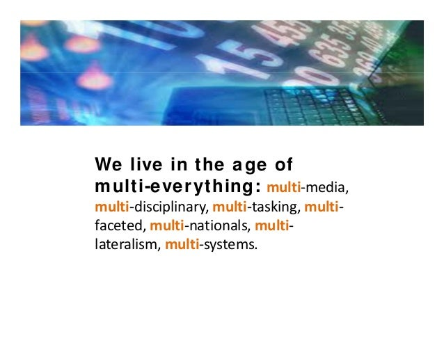 We live in the age of multi-everything: multi‐media, multi‐disciplinary,multi‐tasking,multi‐ faceted,multi‐nationals,...