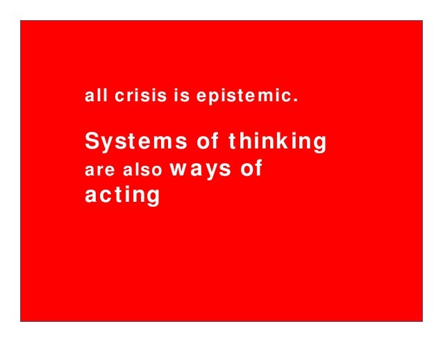 all crisis is epistemic. Systems of thinking are also ways of acting