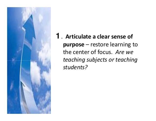 1.Articulateaclearsenseof purpose– restorelearningto thecenteroffocus.Arewe teachingsubjectsorteachin...