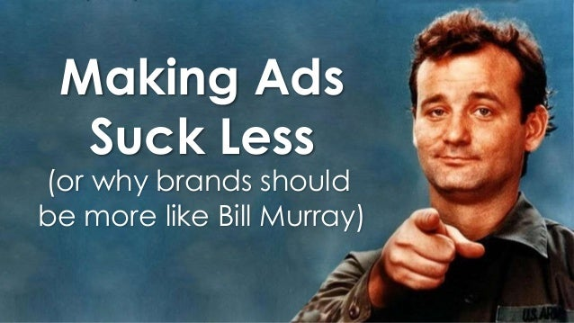 Making Ads Suck Less  (or why brands should be more like Bill Murray)