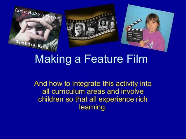 Making a Feature Film And how to integrate this activity into all curriculum areas and involve children so that all experi...