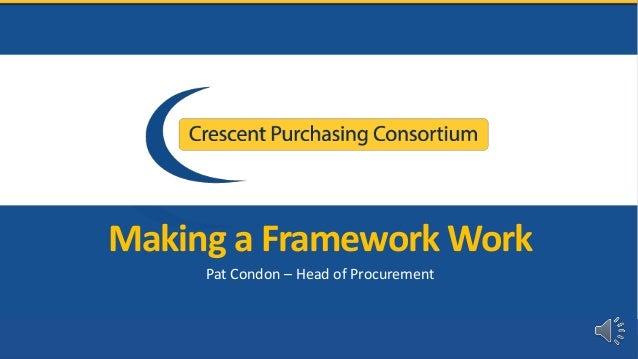 Making a Framework Work Pat Condon – Head of Procurement