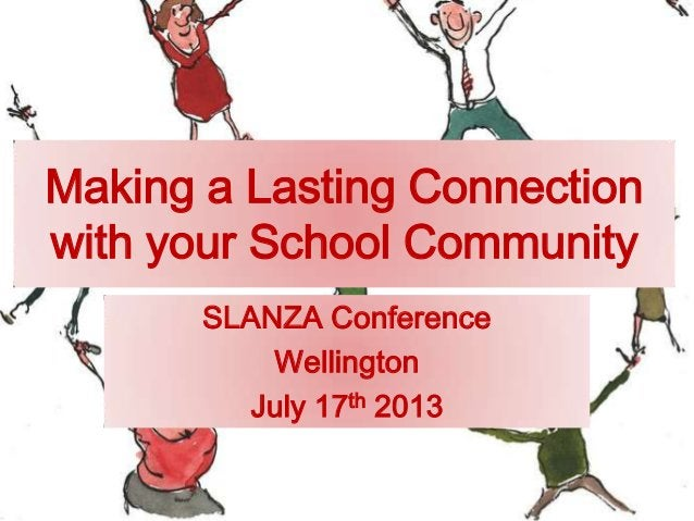 Making a Lasting Connection with your School Community SLANZA Conference Wellington July 17th 2013