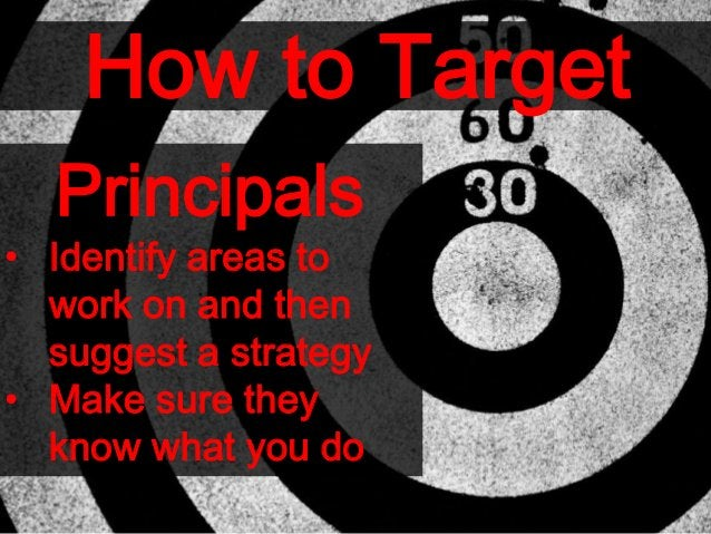 How to Target Principals • Identify areas to work on and then suggest a strategy • Make sure they know what you do