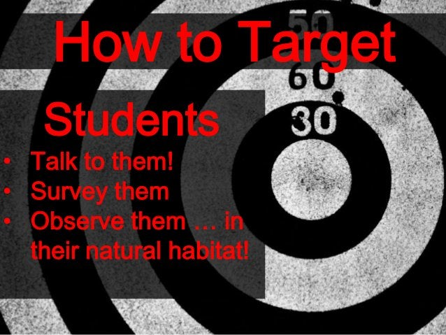 How to Target Students • Talk to them! • Survey them • Observe them … in their natural habitat!