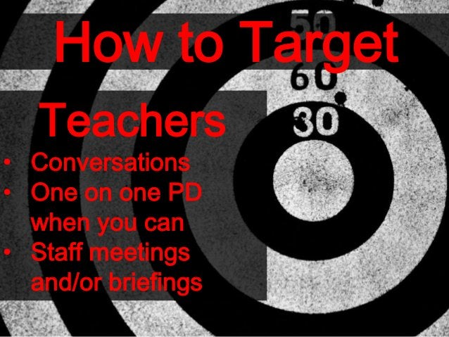 How to Target Teachers • Conversations • One on one PD when you can • Staff meetings and/or briefings