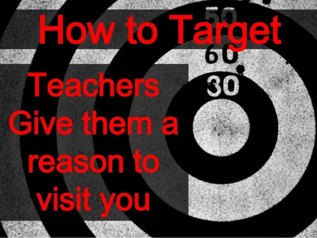 How to Target Teachers Give them a reason to visit you