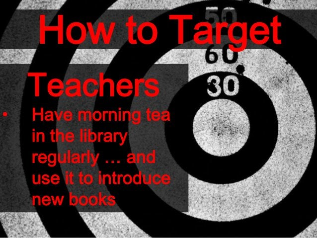 How to Target Teachers • Have morning tea in the library regularly … and use it to introduce new books