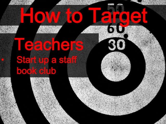 How to Target Teachers • Start up a staff book club