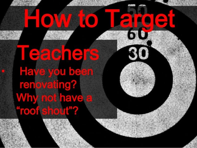 """How to Target Teachers • Have you been renovating? Why not have a """"roof shout""""?"""