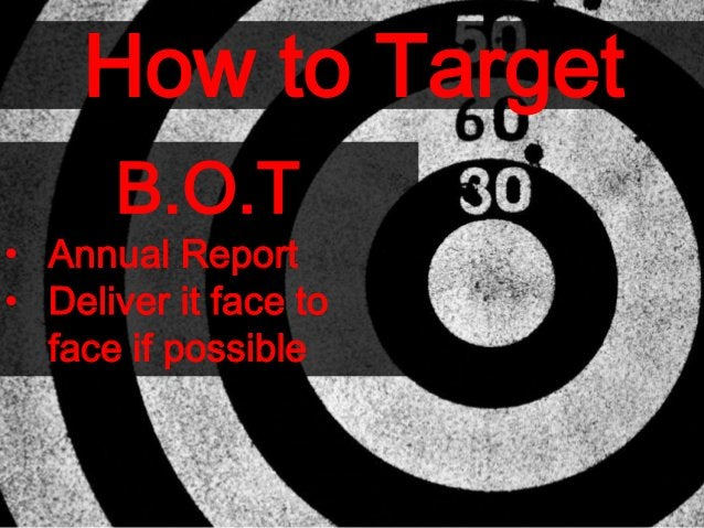 How to Target B.O.T • Annual Report • Deliver it face to face if possible