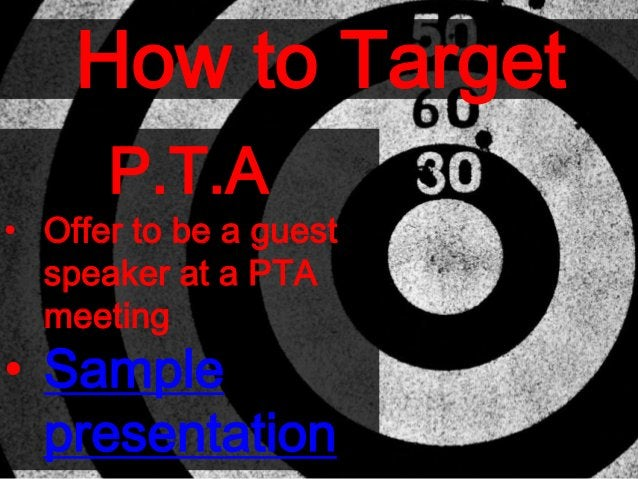 How to Target P.T.A • Offer to be a guest speaker at a PTA meeting • Sample presentation