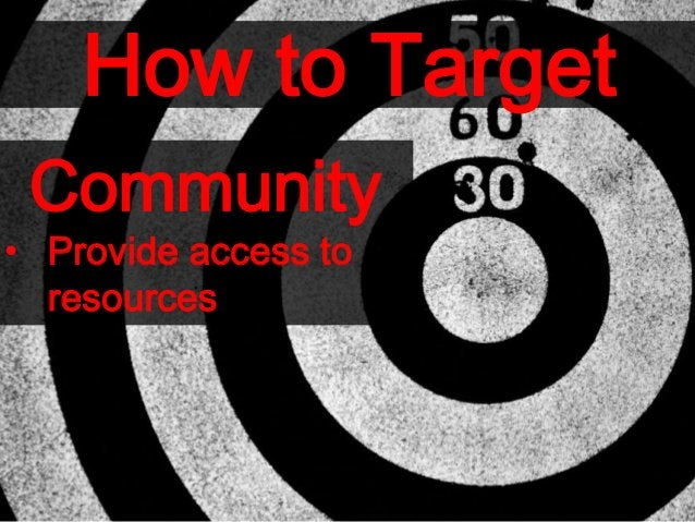 How to Target Community • Provide access to resources